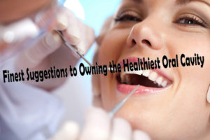 Finest Suggestions to Owning the Healthiest Oral Cavity